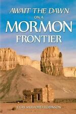 Await the Dawn on a Mormon Frontier by Clay Robinson (2014, Paperback)