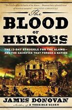 The Blood of Heroes : The 13-Day Struggle for the Alamo--And the Sacrifice...