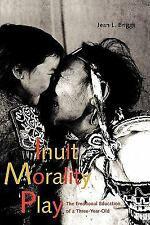 Inuit Morality Play : The Emotional Education of a Three-Year-Old by Jean L....