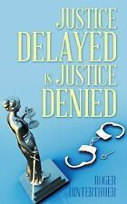 Justice Delayed Is Justice Denied by Roger Hinterthuer (2015, Paperback)