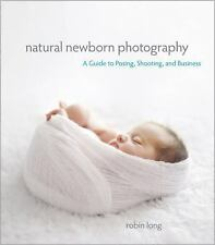 Natural Newborn Baby Photography : A Guide to Posing, Shooting, and Business...