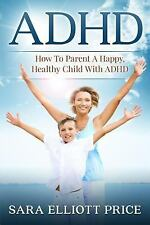 Adhd : How to Parent a Happy, Healthy Child with ADHD by Sara Price (2015,...