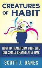 Creatures of Habit : How to Transform Your Life One Small Change at a Time by...