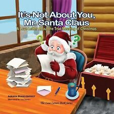 It's Not about You Mr. Santa Claus : A Love Letter about the True Meaning of...