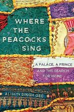 Where the Peacocks Sing : A Palace, a Prince, and the Search for Home by Alison