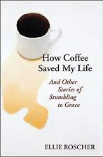 How Coffee Saved My Life: And Other Stories of Stumbling to Grace, Ellie Roscher