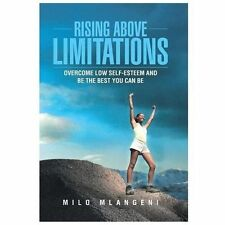 Rising above Limitations : Overcome Low Self-Esteem and Be the Best You Can...