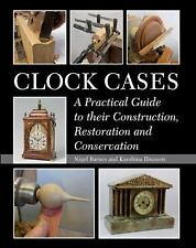 Clock Cases: A Practical Guide to their Construction, Restoration and Conservati