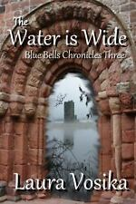 The Water Is Wide : Book Three of the Blue Bells Chronicles by Laura Vosika...