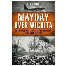 Mayday over Wichita : The Worst Military Aviation Disaster in Kansas History...