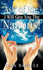 Ask of Me, I Will Give You the Nations! by Tara Daniels (2011, Hardcover)