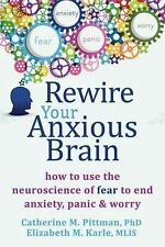 Rewire Your Anxious Brain : How to Use the Neuroscience of Fear to End...