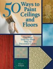 50 Ways to Paint Ceilings and Floors : The Easy Step-by-Step Way to Decorator...