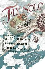Fly Solo: The 50 Best Places on Earth for a Girl to Travel Alone by Teresa Rodri