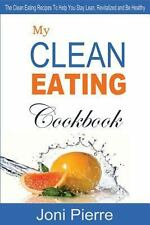 My Clean Eating Cookbook : The Clean Eating Recipes to Help You Stay Lean,...