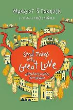 Small Things with Great Love : Adventures in Loving Your Neighbor by Margot...