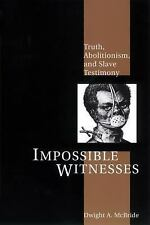 Impossible Witnesses : Truth, Abolitionism, and Slave Testimony by Dwight A....
