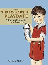The Three-Martini Play Date : A Practical Guide to Happy Parenting by...