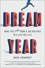 Dream Year : Make the Leap from a Job You Hate to a Life You Love by Ben...