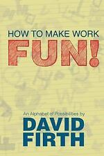 How to Make Work Fun! : An Alphabet of Possibilities by David Firth (2010,...