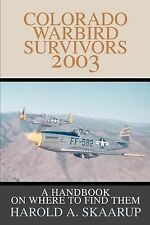 Colorado Warbird Survivors 2003 : A Handbook on Where to Find Them by Harold...