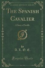 The Spanish Cavalier : A Story of Seville (Classic Reprint) by A. L. O. E...