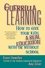 Guerrilla Learning: How to Give Your Kids a Real Education With or Without Schoo
