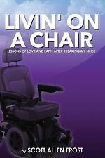 Livin' on a Chair : Lessons of Love and Faith after Breaking My Neck by Scott...