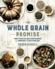 The Whole Grain Promise : More Than 100 Quick and Delicious Recipes for the...