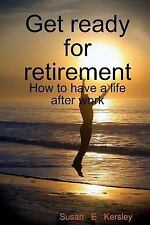 Get Ready for Retirement : How to Have a Life after Work by Susan Kersley...