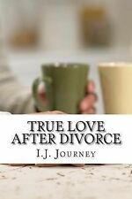True Love after Divorce : Steps to Conquering What Seems to Be the End of the...