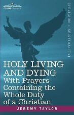 Holy Living and Dying : With Prayers Containing the Whole Duty of a Christian...