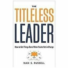 The Titleless Leader: How to Get Things Done When You're Not in Charge~PB