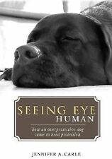 Seeing Eye Human : How an Overprotective Dog Came to Need Protection by...