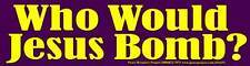 Who Would Jesus Bomb? - Religious Peace Bumper Sticker / Decal