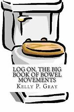 Log on, the Big Book of Bowel Movements : A Humorous Look at Taking a Dump by...