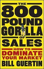 The 800-Pound Gorilla of Sales : How to Dominate Your Market by Bill Guertin...