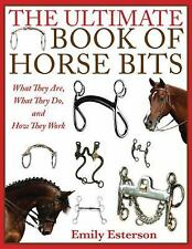 The Ultimate Book of Horse Bits : What They Are, What They Do, and How They...