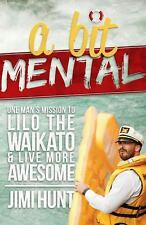 A Bit Mental : One Man's Mission to Lilo the Waikato and Live More Awesome by...