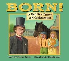 Born : A Foal, Five Kittens and Confederation by Deirdre Kessler (2015,...