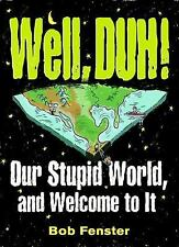 Well, Duh!: Our Stupid World, and Welcome to It, Fenster, Bob, Good Book