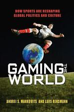 Gaming the World : How Sports Are Re-Shaping Global Politics and Culture by...