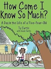 How Come I Know So Much? : A Day in the Life of a Five-Year-Old by Ty Curtis...