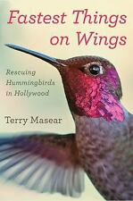 Fastest Things on Wings : Rescuing Hummingbirds in Hollywood by Terry Masear...