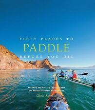 Fifty Places: Fifty Places to Paddle Before You Die by Chris Santella (2014,...