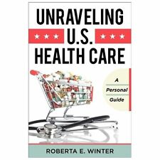 Unraveling U. S. Health Care : A Personal Guide by Roberta E. Winter (2013, Har…
