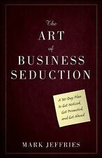 The Art of Business Seduction : A 30-Day Plan to Get Noticed, Get Promoted,...