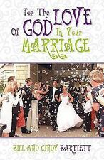 For the Love of God in Your Marriage! by Cindy Bartlett and Bill Bartlett...