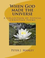 When God Made the Universe : A Collection of Topical Christian Poems by Peter...