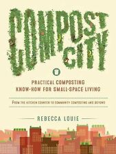 Compost City : Practical Composting Know-How for Small-Space Living by...